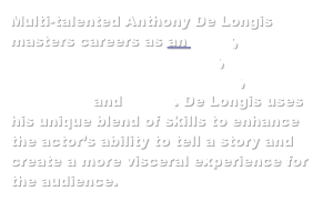 Multi-talented Anthony De Longis masters careers as an actor, fight director and sword master, professional weapons trainer, horseman and writer. De Longis uses his unique blend of skills to enhance the actor���s ability to tell a story and create a more visceral experience for the audience.